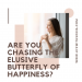 Are You Chasing the Elusive Butterfly of Happiness?