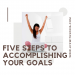 Five Steps To Accomplishing Your Goals